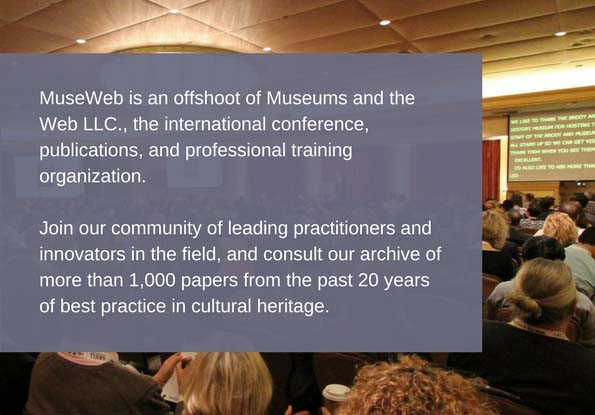 MuseWeb is an offshoot of Museums and the Web LLC., the international conference, publications, and professional training organization. Join our community of leading practitioners and innovators in the field, and consult our archive of more than 1,000 papers from the past 20 years of best practice in cultural heritage.